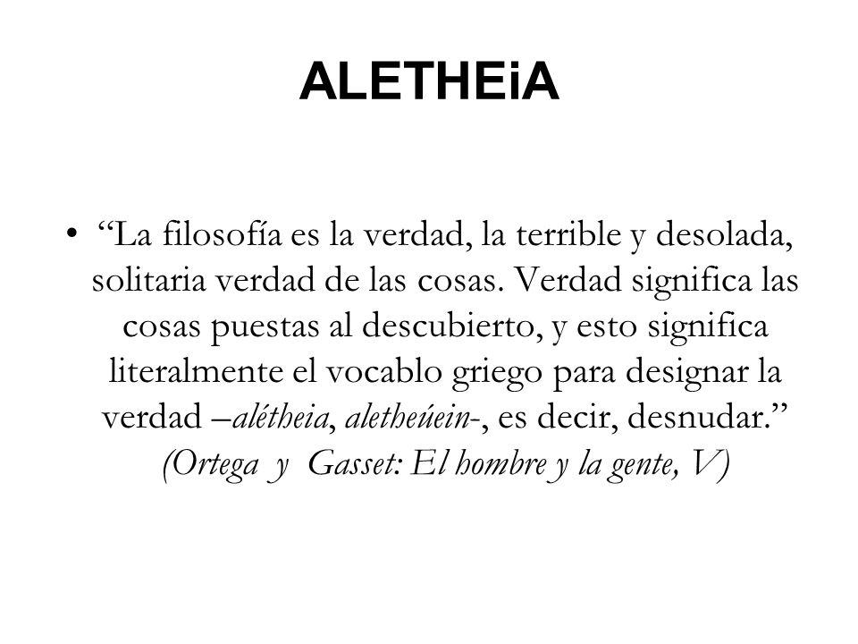 ALETHEiA La filosofía es la verdad, la terrible y desolada, solitaria verdad de las cosas. Verdad significa las cosas puestas al descubierto, y esto s