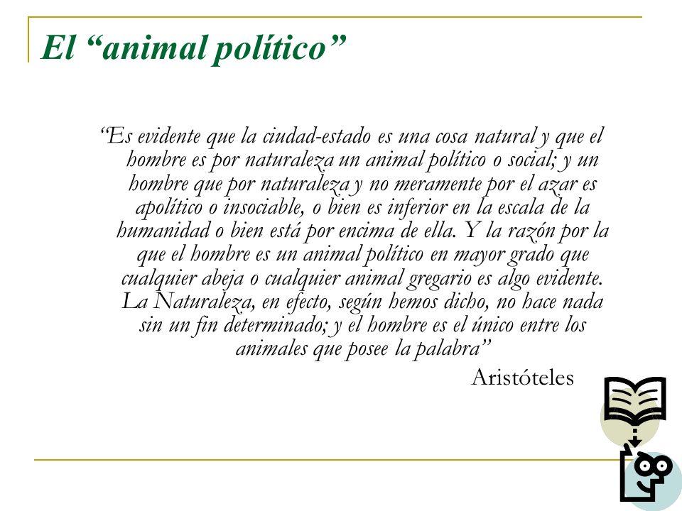 El animal político Es evidente que la ciudad-estado es una cosa natural y que el hombre es por naturaleza un animal político o social; y un hombre que