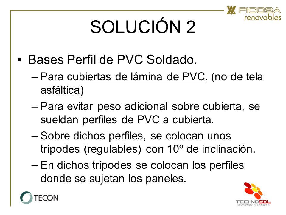 SOLUCIÓN 2 Bases Perfil de PVC Soldado. –Para cubiertas de lámina de PVC. (no de tela asfáltica) –Para evitar peso adicional sobre cubierta, se suelda