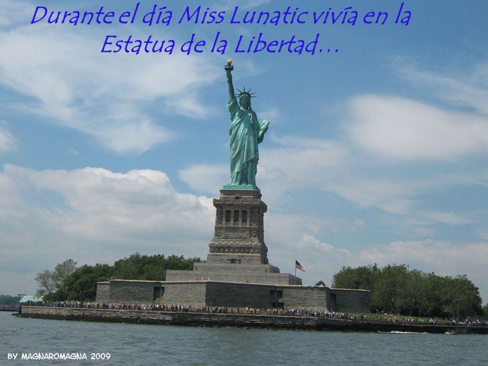 Durante el día Miss Lunatic vivía en la Estatua de la Libertad…