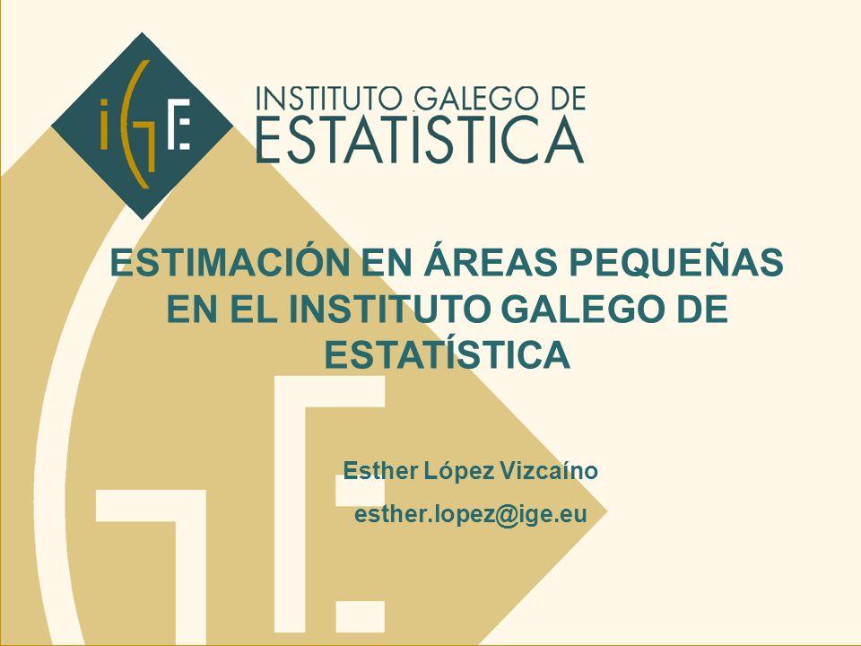 ESTIMACIÓN EN ÁREAS PEQUEÑAS EN EL INSTITUTO GALEGO DE ESTATÍSTICA Esther López Vizcaíno esther.lopez@ige.eu