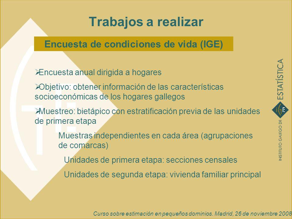 Curso sobre estimación en pequeños dominios. Madrid, 26 de noviembre 2008 Encuesta de condiciones de vida (IGE) Trabajos a realizar Encuesta anual dir