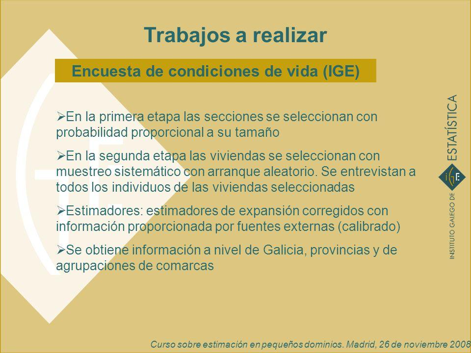 Curso sobre estimación en pequeños dominios. Madrid, 26 de noviembre 2008 Trabajos a realizar Encuesta de condiciones de vida (IGE) En la primera etap