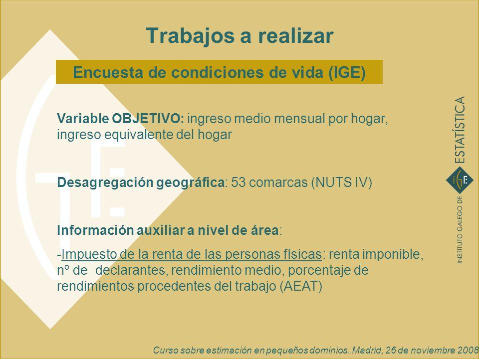 Curso sobre estimación en pequeños dominios. Madrid, 26 de noviembre 2008 Encuesta de condiciones de vida (IGE) Trabajos a realizar Variable OBJETIVO: