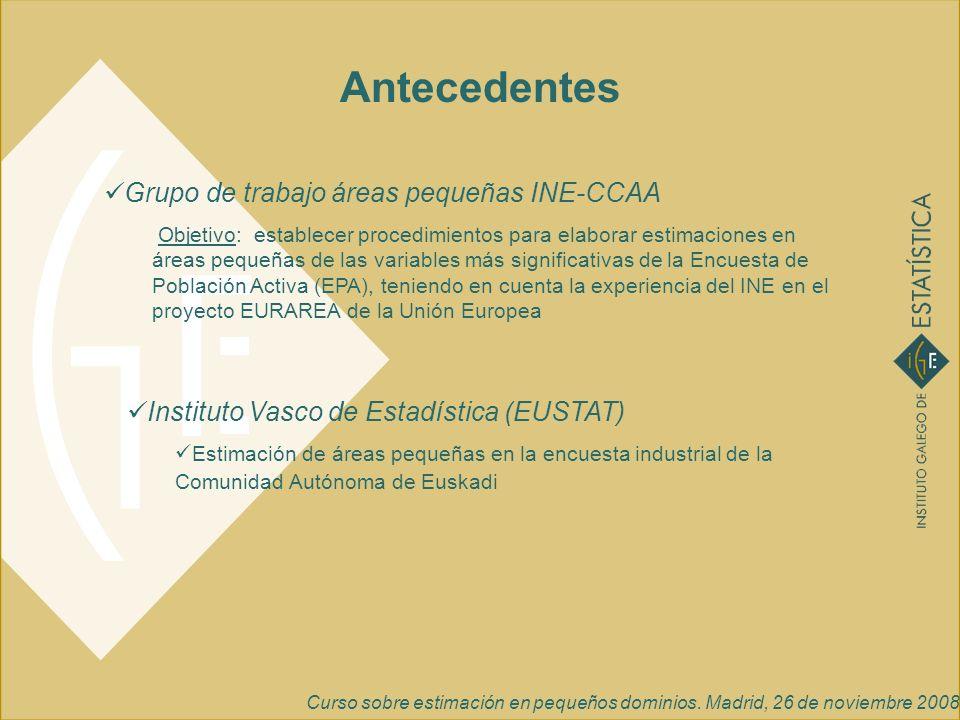 Curso sobre estimación en pequeños dominios. Madrid, 26 de noviembre 2008 Antecedentes Grupo de trabajo áreas pequeñas INE-CCAA Objetivo: establecer p