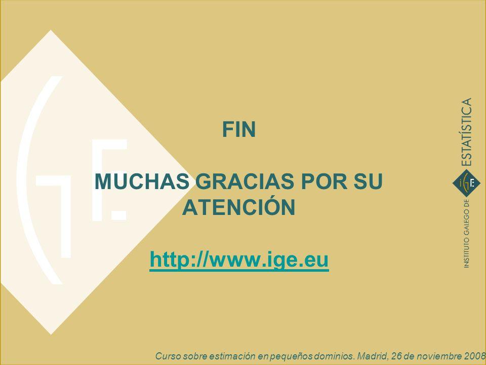 Curso sobre estimación en pequeños dominios. Madrid, 26 de noviembre 2008 FIN MUCHAS GRACIAS POR SU ATENCIÓN http://www.ige.eu http://www.ige.eu