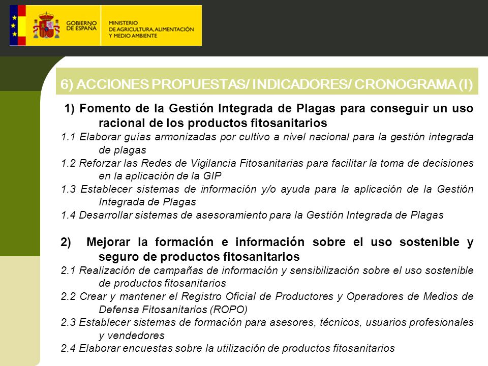 6) ACCIONES PROPUESTAS/ INDICADORES/ CRONOGRAMA (II) 3) Fomento de técnicas que minimicen el riesgo de la utilización de productos fitosanitarios 3.1 Favorecer la implantación de sistemas alternativos al uso de productos fitosanitarios convencionales 3.2 Implantar sistemas de aprobación, control y registro de las aplicaciones aéreas 3.3 Implantar sistemas de inspección de equipos de aplicación de productos fitosanitarios 3.4 Mejorar el conocimiento sobre buenas prácticas en la aplicación de productos fitosanitarios 4) Intensificar los programas de vigilancia sobre la comercialización y uso de los productos fitosanitarios 4.1 Impulsar los sistemas de retiradas de envases y eliminación de productos fitosanitarios obsoletos para los agricultores 4.2 Implementar sistema de comunicación electrónica de ventas de productos 4.3 Establecer programas de vigilancia de los productos fitosanitarios comercializados 4.4 Lucha contra la comercialización y uso de los productos ilegales 4.5 Establecer programas de vigilancia de la utilización de productos fitosanitarios