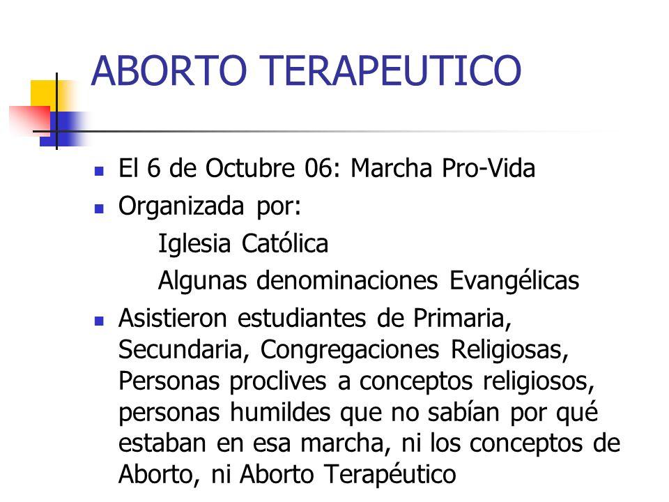 ABORTO TERAPEUTICO El 6 de Octubre 06: Marcha Pro-Vida Organizada por: Iglesia Católica Algunas denominaciones Evangélicas Asistieron estudiantes de P