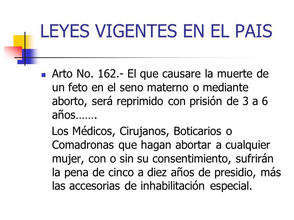 LEYES VIGENTES EN EL PAIS Arto No. 162.- El que causare la muerte de un feto en el seno materno o mediante aborto, será reprimido con prisión de 3 a 6