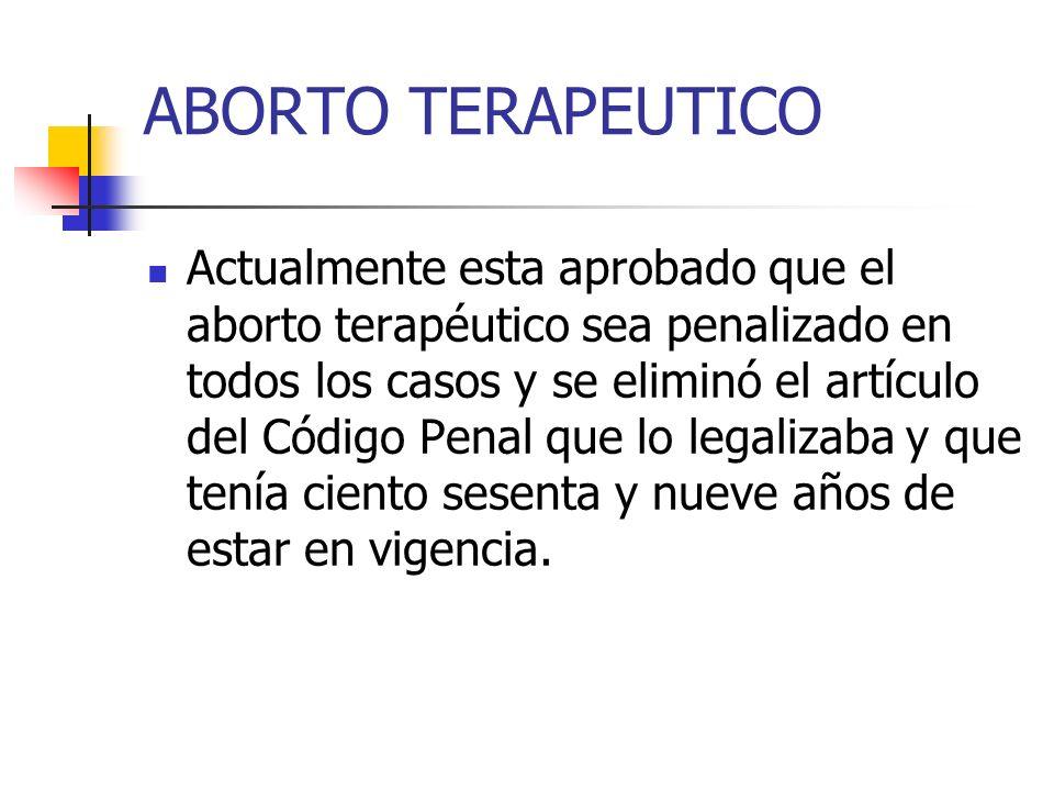 ABORTO TERAPEUTICO Actualmente esta aprobado que el aborto terapéutico sea penalizado en todos los casos y se eliminó el artículo del Código Penal que
