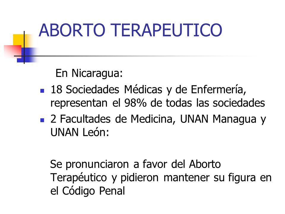 ABORTO TERAPEUTICO En Nicaragua: 18 Sociedades Médicas y de Enfermería, representan el 98% de todas las sociedades 2 Facultades de Medicina, UNAN Mana
