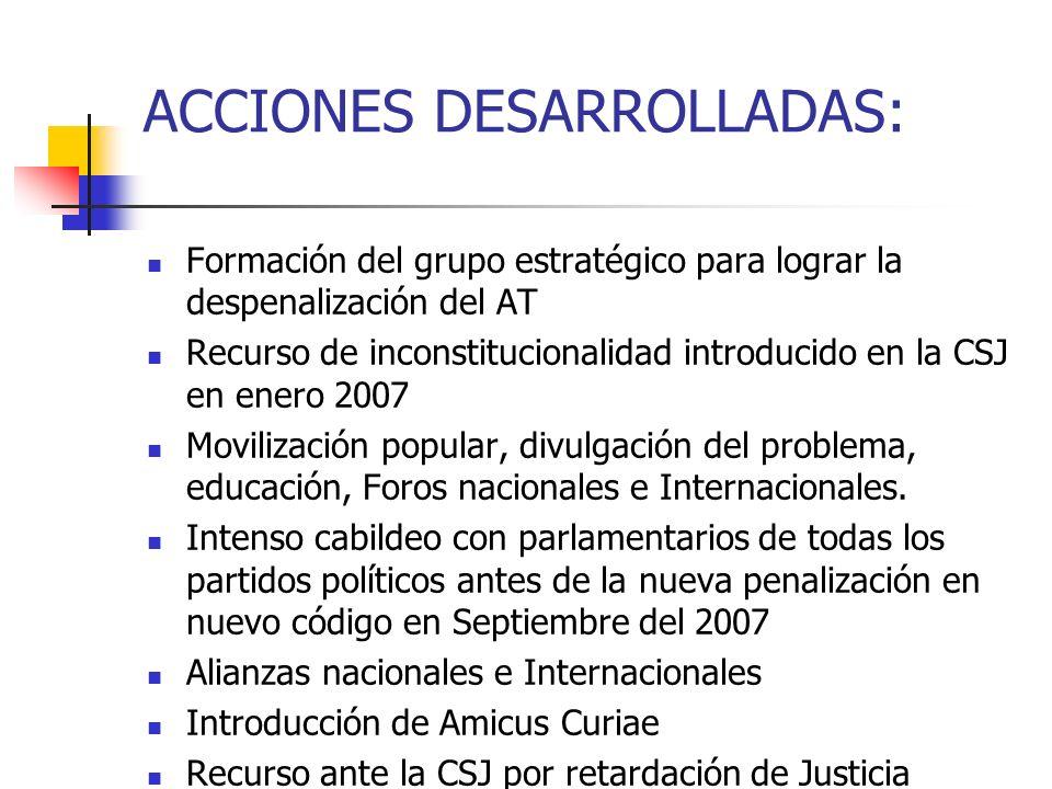 ACCIONES DESARROLLADAS: Formación del grupo estratégico para lograr la despenalización del AT Recurso de inconstitucionalidad introducido en la CSJ en