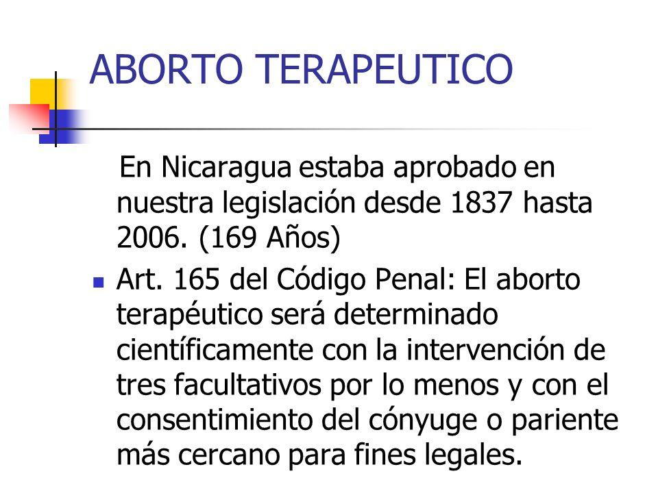 ABORTO TERAPEUTICO En Nicaragua estaba aprobado en nuestra legislación desde 1837 hasta 2006. (169 Años) Art. 165 del Código Penal: El aborto terapéut