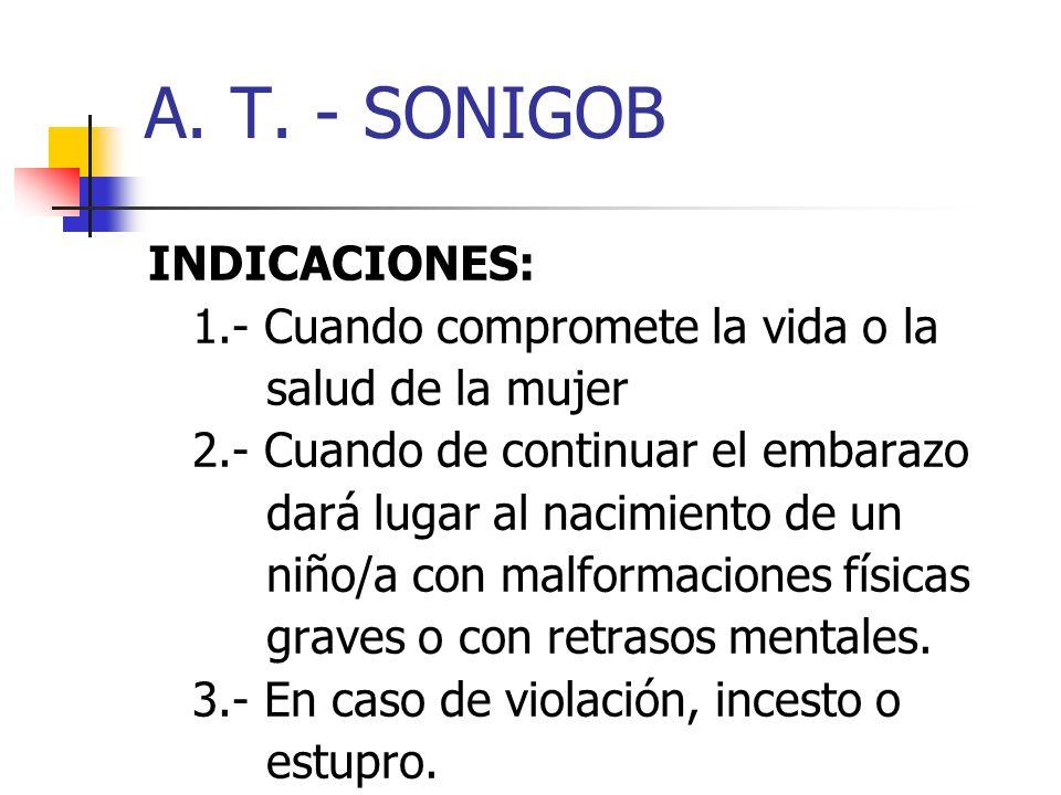 A. T. - SONIGOB INDICACIONES: 1.- Cuando compromete la vida o la salud de la mujer 2.- Cuando de continuar el embarazo dará lugar al nacimiento de un