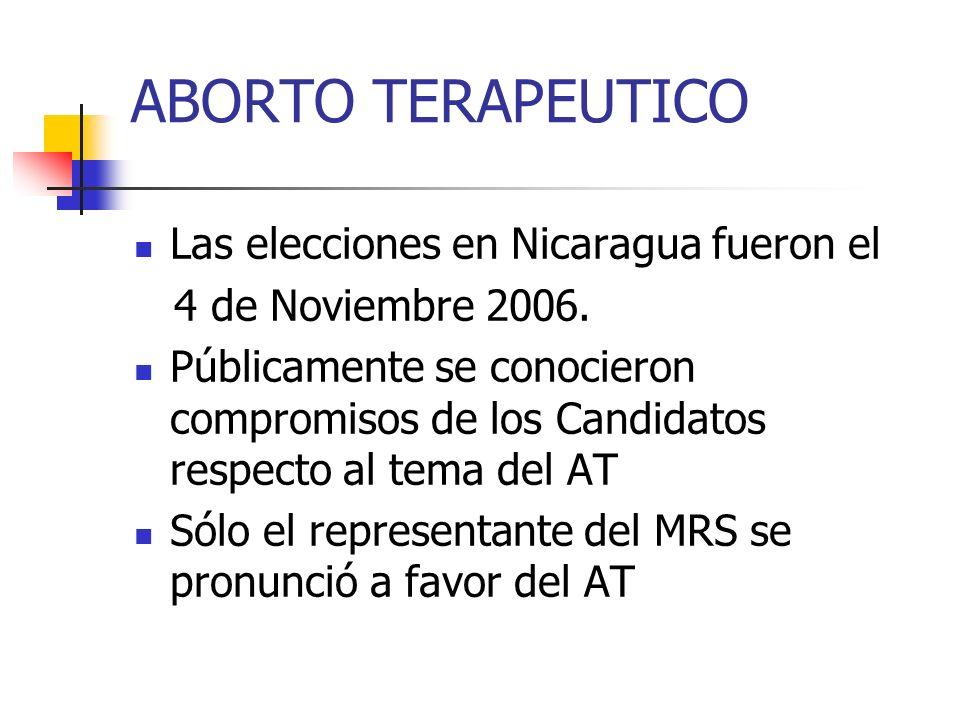 ABORTO TERAPEUTICO Las elecciones en Nicaragua fueron el 4 de Noviembre 2006. Públicamente se conocieron compromisos de los Candidatos respecto al tem