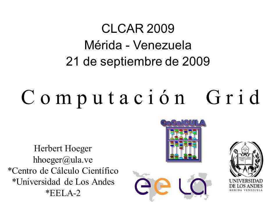 Computación Grid Herbert Hoeger hhoeger@ula.ve *Centro de Cálculo Científico *Universidad de Los Andes *EELA-2 CLCAR 2009 Mérida - Venezuela 21 de sep
