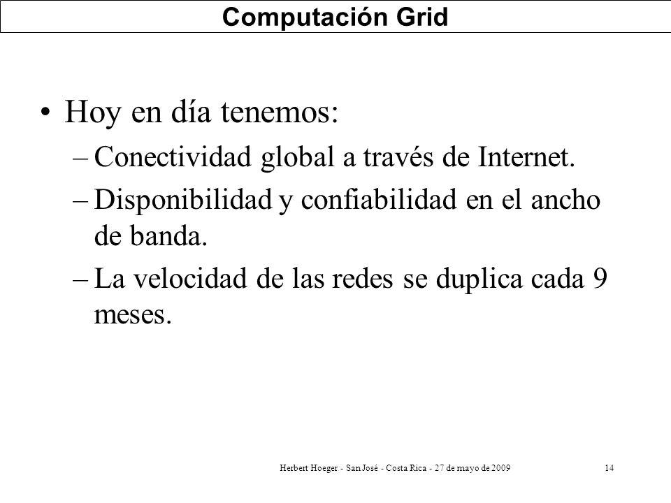 Herbert Hoeger - San José - Costa Rica - 27 de mayo de 200914 Computación Grid Hoy en día tenemos: –Conectividad global a través de Internet. –Disponi