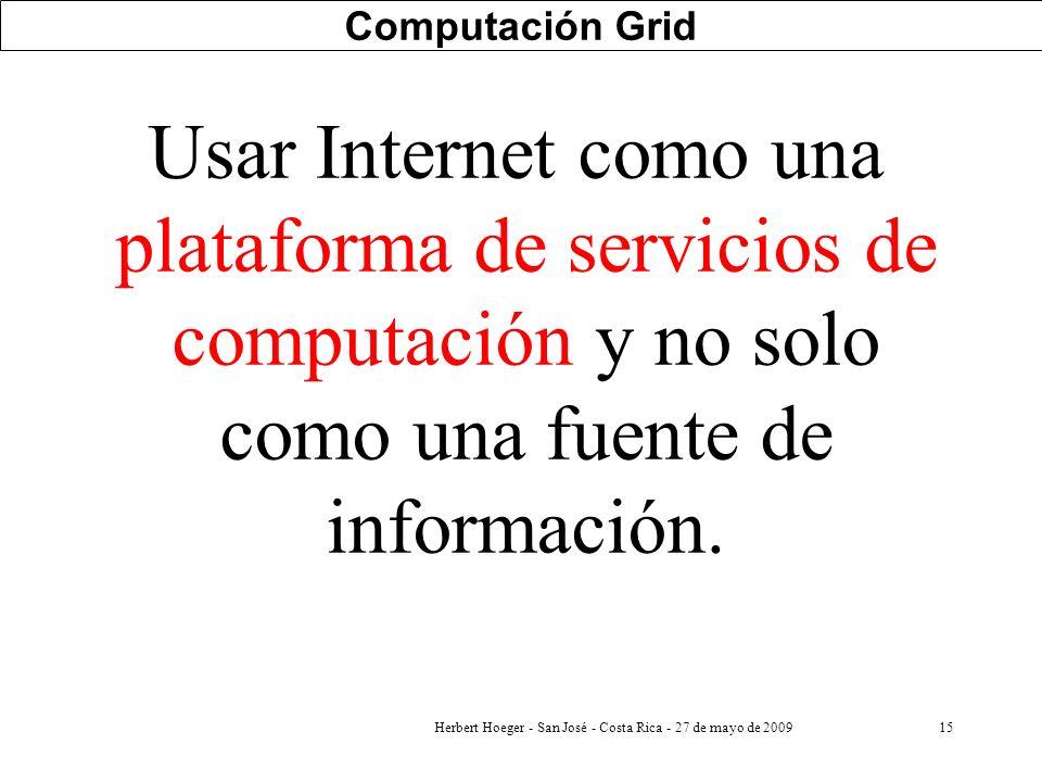 15 Computación Grid Usar Internet como una plataforma de servicios de computación y no solo como una fuente de información. Herbert Hoeger - San José