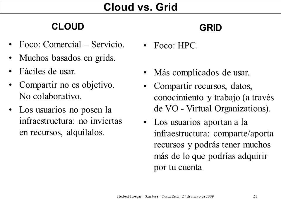 Herbert Hoeger - San José - Costa Rica - 27 de mayo de 200921 Cloud vs. Grid CLOUD Foco: Comercial – Servicio. Muchos basados en grids. Fáciles de usa