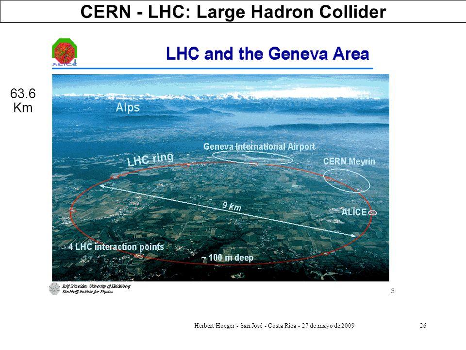 Herbert Hoeger - San José - Costa Rica - 27 de mayo de 200926 CERN - LHC: Large Hadron Collider 63.6 Km