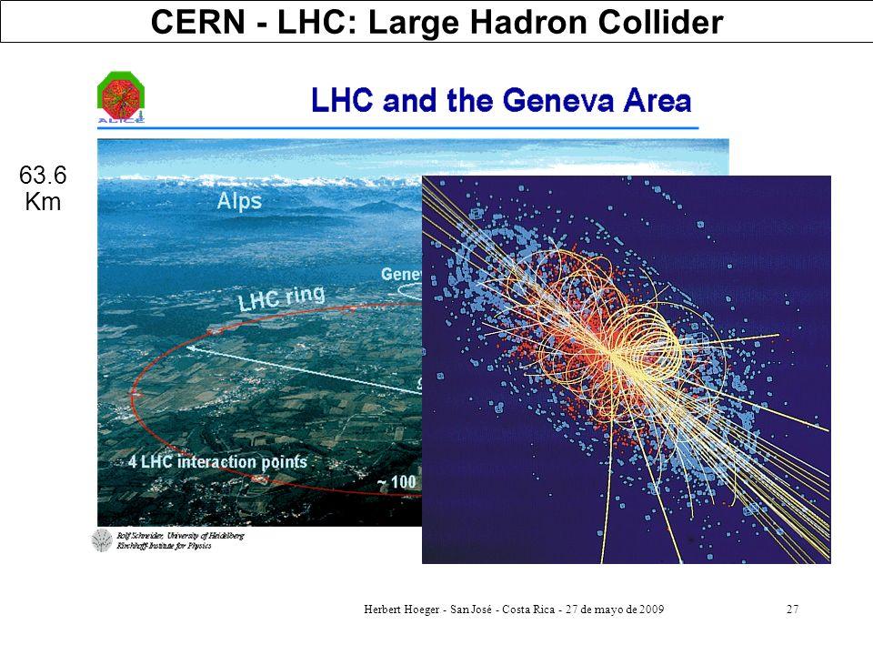 Herbert Hoeger - San José - Costa Rica - 27 de mayo de 200927 CERN - LHC: Large Hadron Collider 63.6 Km