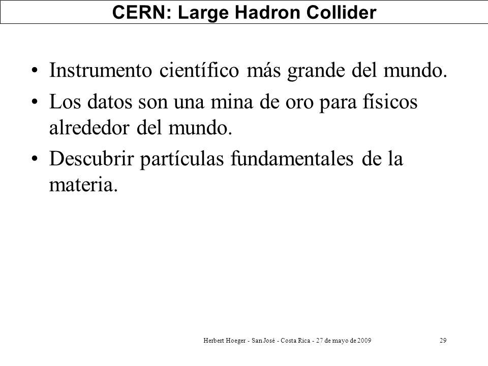 Herbert Hoeger - San José - Costa Rica - 27 de mayo de 200929 CERN: Large Hadron Collider Instrumento científico más grande del mundo. Los datos son u