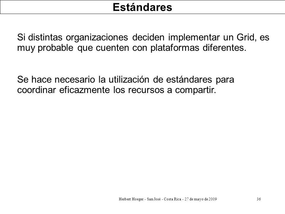Herbert Hoeger - San José - Costa Rica - 27 de mayo de 200936 Estándares Si distintas organizaciones deciden implementar un Grid, es muy probable que