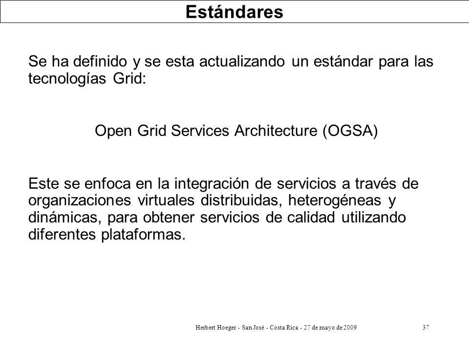 Herbert Hoeger - San José - Costa Rica - 27 de mayo de 200937 Estándares Se ha definido y se esta actualizando un estándar para las tecnologías Grid: