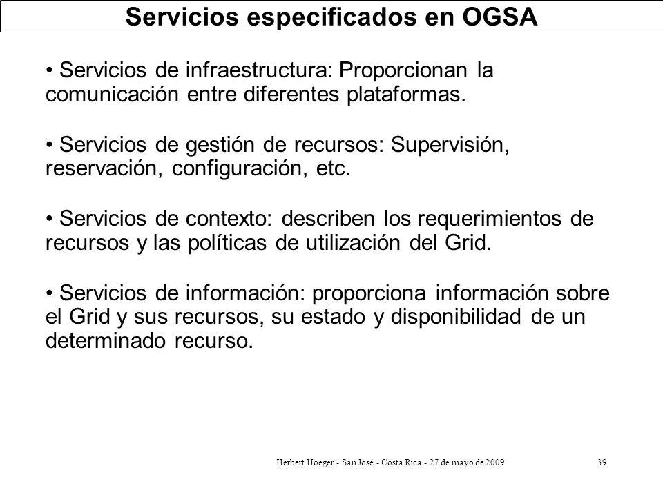 Herbert Hoeger - San José - Costa Rica - 27 de mayo de 200939 Servicios especificados en OGSA Servicios de infraestructura: Proporcionan la comunicaci