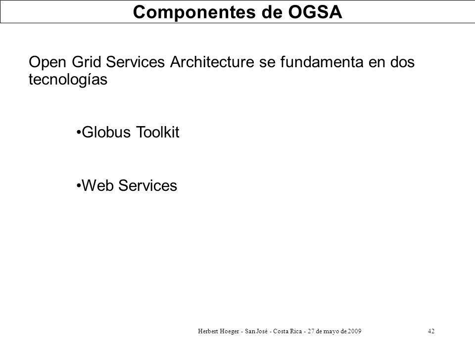 Herbert Hoeger - San José - Costa Rica - 27 de mayo de 200942 Componentes de OGSA Open Grid Services Architecture se fundamenta en dos tecnologías Glo