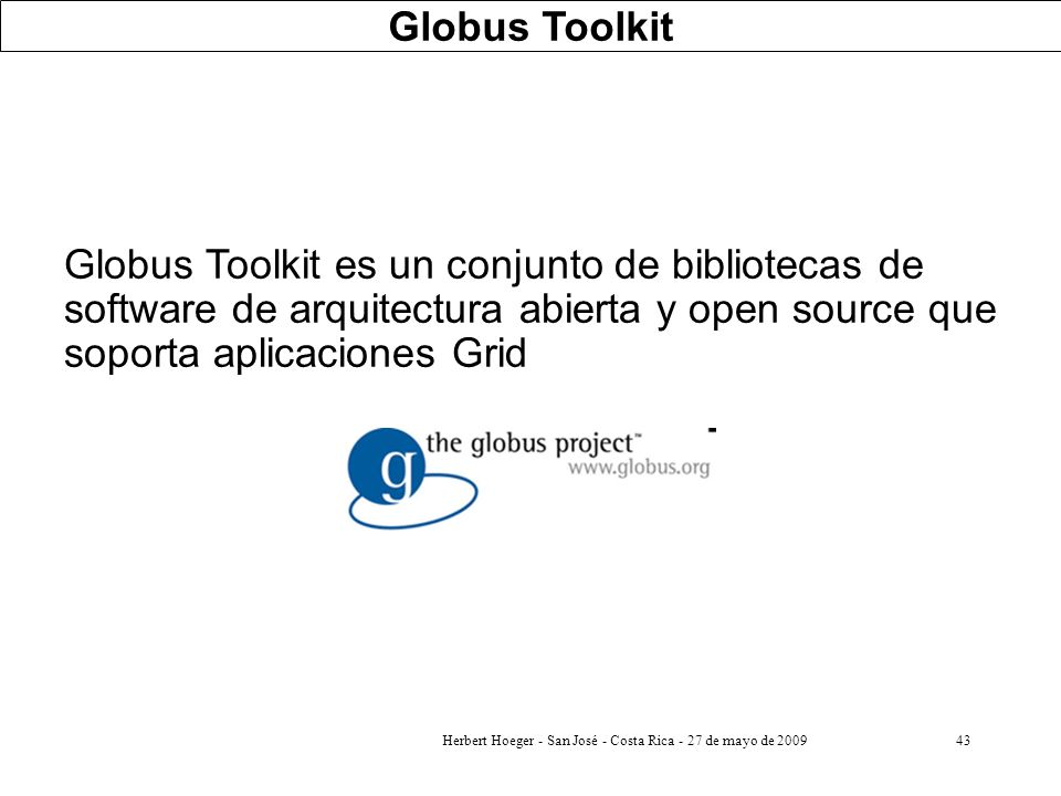 Herbert Hoeger - San José - Costa Rica - 27 de mayo de 200943 Globus Toolkit Globus Toolkit es un conjunto de bibliotecas de software de arquitectura