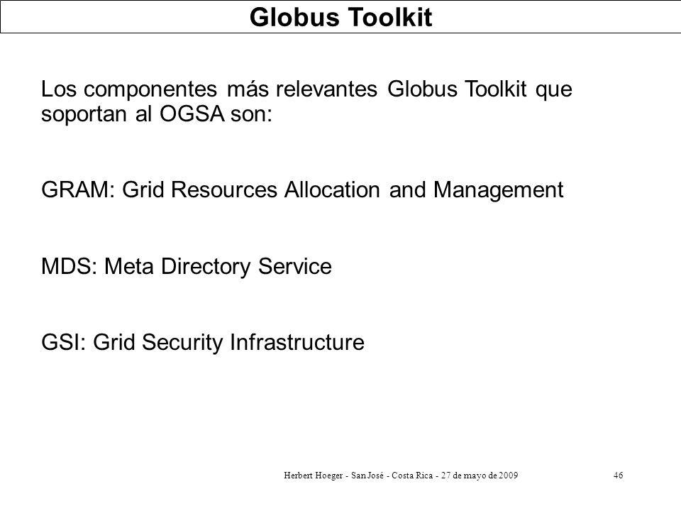 Herbert Hoeger - San José - Costa Rica - 27 de mayo de 200946 Los componentes más relevantes Globus Toolkit que soportan al OGSA son: GRAM: Grid Resou