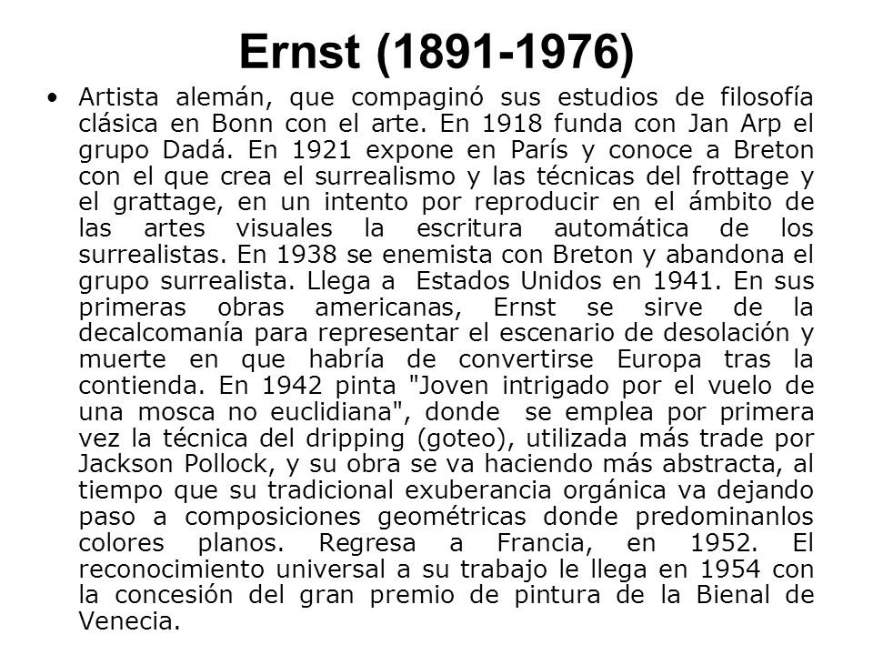 Ernst (1891-1976) Artista alemán, que compaginó sus estudios de filosofía clásica en Bonn con el arte. En 1918 funda con Jan Arp el grupo Dadá. En 192