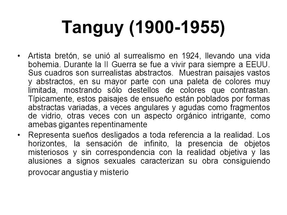 Tanguy (1900-1955) Artista bretón, se unió al surrealismo en 1924, llevando una vida bohemia. Durante la II Guerra se fue a vivir para siempre a EEUU.