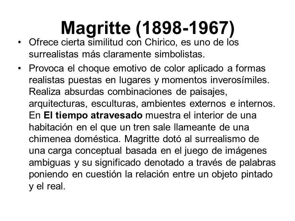 Magritte (1898-1967) Ofrece cierta similitud con Chirico, es uno de los surrealistas más claramente simbolistas. Provoca el choque emotivo de color ap