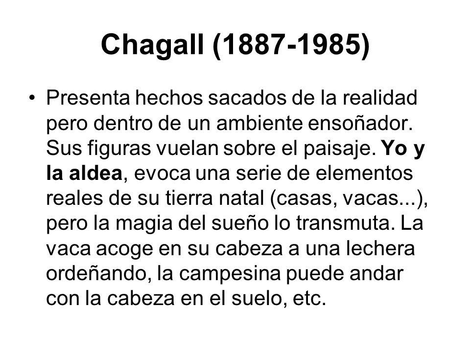 Chagall (1887-1985) Presenta hechos sacados de la realidad pero dentro de un ambiente ensoñador. Sus figuras vuelan sobre el paisaje. Yo y la aldea, e