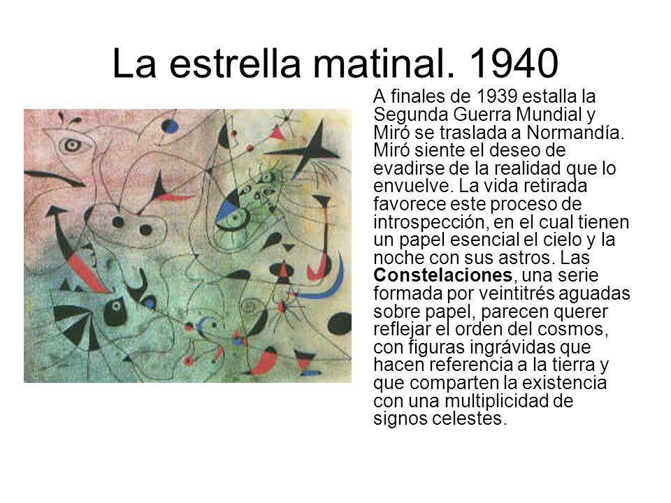 La estrella matinal. 1940 A finales de 1939 estalla la Segunda Guerra Mundial y Miró se traslada a Normandía. Miró siente el deseo de evadirse de la r