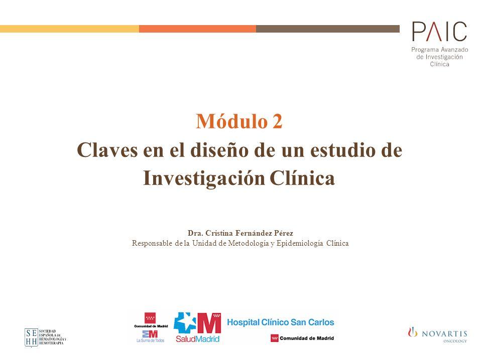 Módulo 2 Claves en el diseño de un estudio de Investigación Clínica Dra. Cristina Fernández Pérez Responsable de la Unidad de Metodología y Epidemiolo