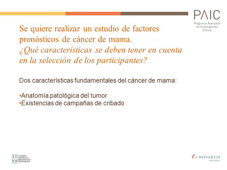 Se quiere realizar un estudio de factores pronósticos de cáncer de mama. ¿Qué características se deben tener en cuenta en la selección de los particip