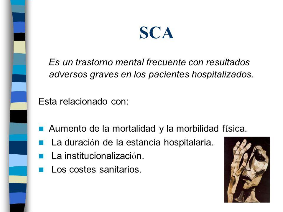 SCA Es un trastorno mental frecuente con resultados adversos graves en los pacientes hospitalizados. Esta relacionado con: Aumento de la mortalidad y