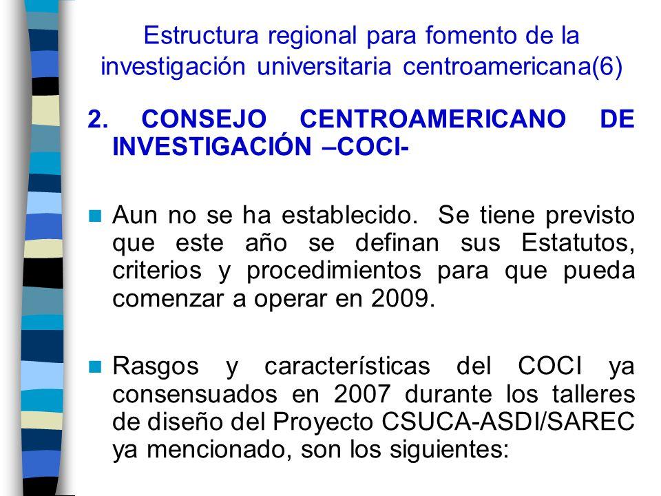 Estructura regional para fomento de la investigación universitaria centroamericana(6) 2. CONSEJO CENTROAMERICANO DE INVESTIGACIÓN –COCI- Aun no se ha