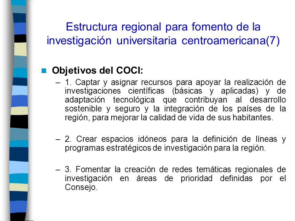 Estructura regional para fomento de la investigación universitaria centroamericana(7) Objetivos del COCI: –1. Captar y asignar recursos para apoyar la