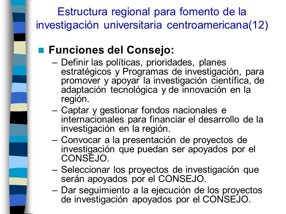 Estructura regional para fomento de la investigación universitaria centroamericana(12) Funciones del Consejo: –Definir las políticas, prioridades, pla