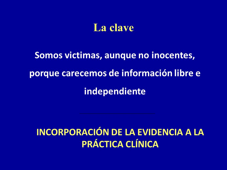 La clave Somos victimas, aunque no inocentes, porque carecemos de información libre e independiente INCORPORACIÓN DE LA EVIDENCIA A LA PRÁCTICA CLÍNIC