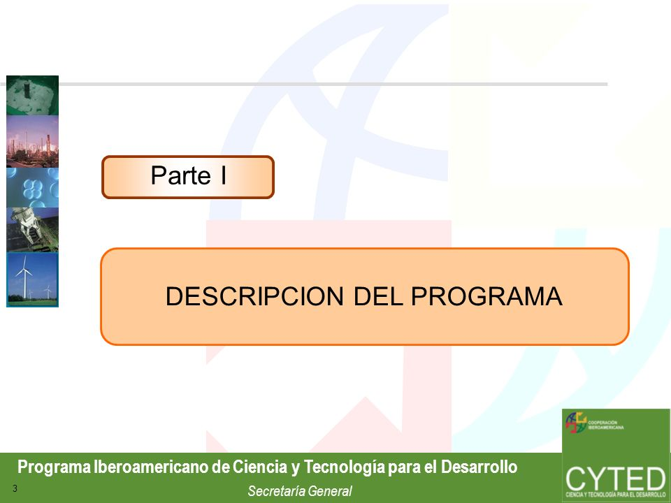 Programa Iberoamericano de Ciencia y Tecnología para el Desarrollo Secretaría General 4 Programa de cooperación en Ciencia y Tecnología de la Región Iberoamericana que fomenta la cooperación en distintos campos, desde la investigación básica hasta el desarrollo tecnológico y la innovación.