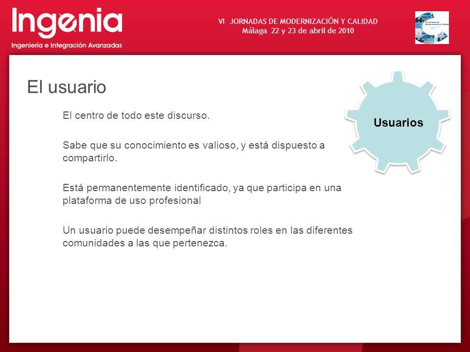 VI JORNADAS DE MODERNIZACI Ó N Y CALIDAD Málaga 22 y 23 de abril de 2010 El usuario El centro de todo este discurso. Sabe que su conocimiento es valio