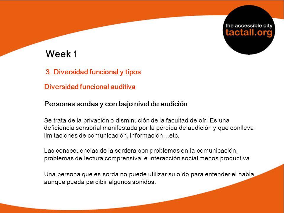Week 1 3. Diversidad funcional y tipos Diversidad funcional auditiva Personas sordas y con bajo nivel de audición Se trata de la privación o disminuci