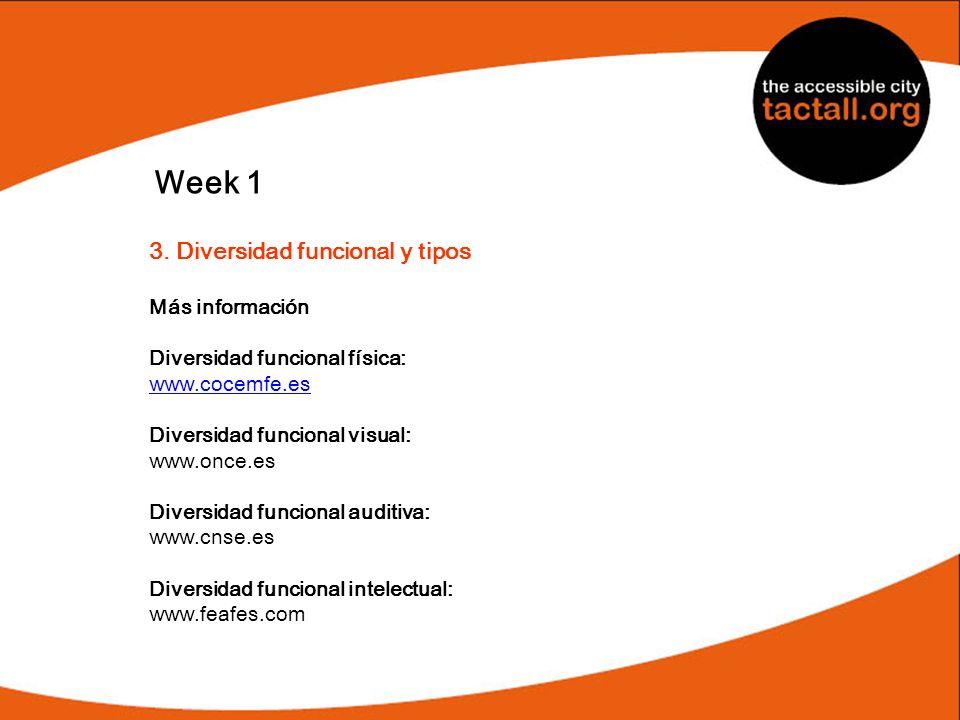 Week 1 3. Diversidad funcional y tipos Más información Diversidad funcional física: www.cocemfe.es Diversidad funcional visual: www.once.es Diversidad