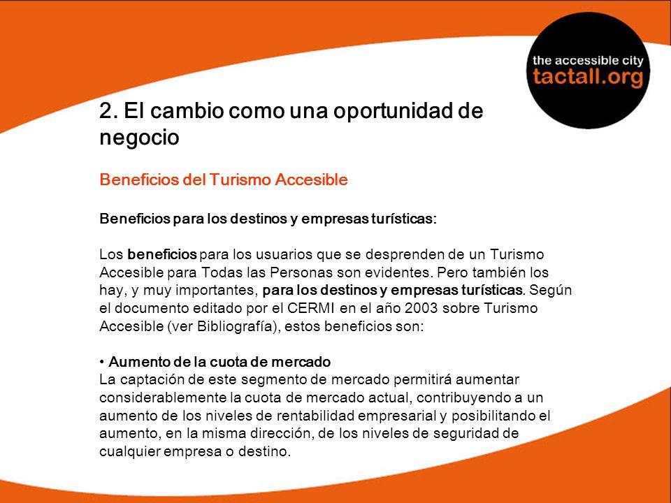 2. El cambio como una oportunidad de negocio Beneficios del Turismo Accesible Beneficios para los destinos y empresas turísticas: Los beneficios para