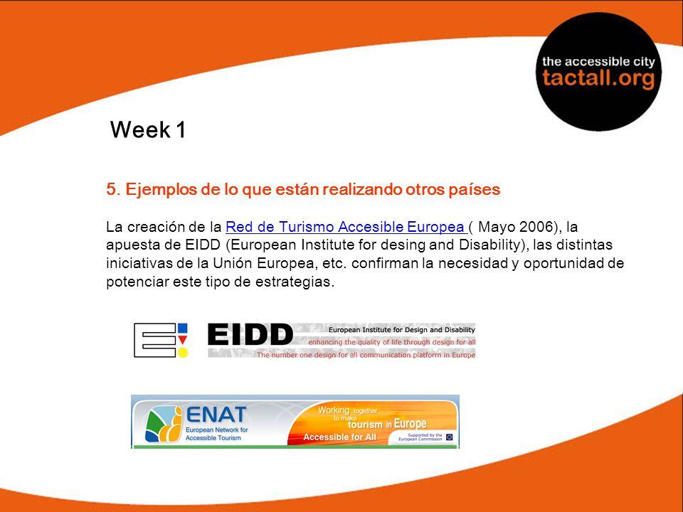 Week 1 5. Ejemplos de lo que están realizando otros países La creación de la Red de Turismo Accesible Europea ( Mayo 2006), la apuesta de EIDD (Europe